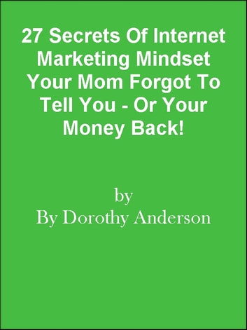 27 Secrets Of Internet Marketing Mindset Your Mom Forgot To Tell You - Or Your Money Back! ebook by Editorial Team Of MPowerUniversity.com