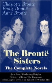 The Brontë Sisters - The Complete Novels: Jane Eyre, Wuthering Heights, Shirley, Villette, The Professor, Emma, Agnes Grey, The Tenant of Wildfell Hall  - The Beloved Classics of English Victorian Literature ebook by Charlotte Brontë,Emily Brontë,Anne Brontë