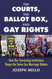 The Courts, the Ballot Box, and Gay Rights - How Our Governing Institutions Shape the Same-Sex Marriage Debate ebook by Joseph Mello