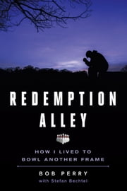 Redemption Alley - How I Lived to Bowl Another Frame ebook by Bob Perry, Stefan Bechtel