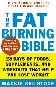 The Fat-Burning Bible - 28 Days of Foods, Supplements, and Workouts that Help You Lose Weight ebook by Mackie Shilstone