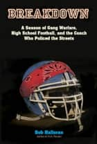 Breakdown - A Season of Gang Warfare, High School Football, and the Coach Who Policed the Streets ebook by Bob Halloran