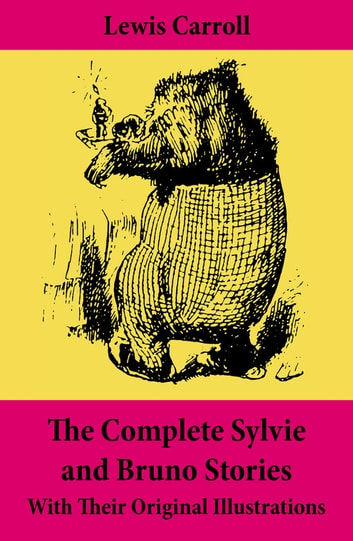 The Complete Sylvie and Bruno Stories With Their Original Illustrations - Sylvie and Bruno + Sylvie and Bruno Concluded + Bruno's Revenge and Other Stories ebook by Lewis  Carroll