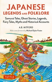 Japanese Legends and Folklore - Samurai Tales, Ghost Stories, Legends, Fairy Tales, Myths and Historical Accounts ebook by A.B. Mitford, Michael Dylan Foster