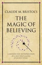 Claude M. Bristol's The Magic of Believing - A modern-day interpretation of a self-help classic ebook by Andrew Holmes