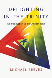 Delighting in the Trinity - An Introduction to the Christian Faith ebook by Michael Reeves