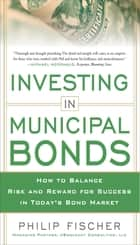 INVESTING IN MUNICIPAL BONDS: How to Balance Risk and Reward for Success in Today's Bond Market ebook by Philip Fischer