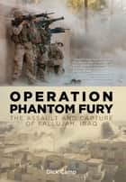 Operation Phantom Fury: The Assault and Capture of Fallujah, Iraq - The Assault and Capture of Fallujah, Iraq ebook by Dick Camp
