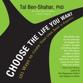 Choose the Life You Want - 101 Ways to Create Your Own Road to Happiness audiobook by Tal Ben-Shahar, PhD