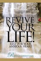 Revive Your Life! Rest for Your Anxious Heart ebook by Pamela Christian