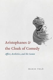 Aristophanes and the Cloak of Comedy - Affect, Aesthetics, and the Canon ebook by Mario Telò