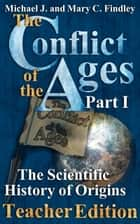 The Conflict of the Ages Part 1 Teacher Edition The Scientific History of Origins ebook by Michael J. Findley