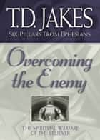 Overcoming the Enemy (Six Pillars From Ephesians Book #6) - The Spiritual Warfare of the Believer ebook by T.D. Jakes