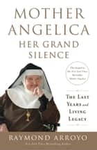 Mother Angelica: Her Grand Silence - The Last Years and Living Legacy ebook by Raymond Arroyo