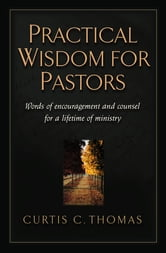 Practical Wisdom for Pastors - Words of Encouragement and Counsel for a Lifetime of Ministry ebook by Curtis C. Thomas