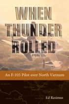 When Thunder Rolled - An F-105 Pilot over North Vietnam eBook von Ed Rasimus