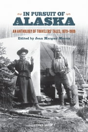 In Pursuit of Alaska - An Anthology of Travelers' Tales, 1879-1909 ebook by Jean Morgan Meaux,Stephen W. Haycox