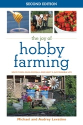 The Joy of Hobby Farming - Grow Food, Raise Animals, and Enjoy a Sustainable Life ebook by Audrey Levatino,Michael Levatino