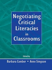 Negotiating Critical Literacies in Classrooms ebook by Barbara Comber,Anne Simpson