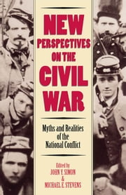 New Perspectives on the Civil War - Myths and Realities of the National Conflict ebook by John Y. Simon,Michael E. Stevens,Gary W. Gallagher,Joseph T. Glatthaar,Ervin L. Jordan Jr.,Mark E. Neely Jr.,Alan T. Nolan,James I. Robertson Jr.