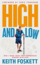 High and Low - How I Hiked Away From Depression Across Scotland ebook by Keith Foskett