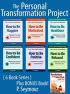 The Personal Transformation Project: Part 1 How to Feel Awesome! - 6 Book Bundle + BONUS Book (How to Be...Happier, Motivated, Healthier, Confident, Positive, Relaxed + Resolutions in the New Year) ebook by P. Seymour