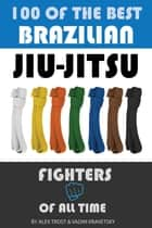 100 of the Best Brazilian Jiu-Jitsu Fighters of All Time ebook by alex trostanetskiy
