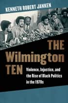 The Wilmington Ten - Violence, Injustice, and the Rise of Black Politics in the 1970s ebook by Kenneth Robert Janken