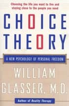 Choice Theory - A New Psychology of Personal Freedom ebook by William Glasser, M.D.