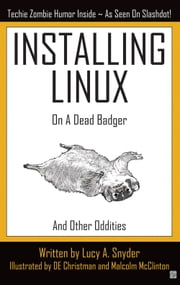 Installing Linux On A Dead Badger (And Other Oddities) ebook by Lucy A. Snyder