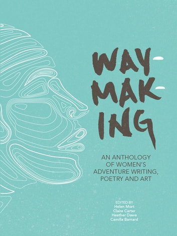 Waymaking - An anthology of women's adventure writing, poetry and art ebook by