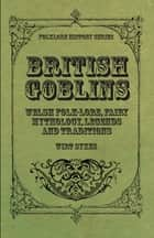 British Goblins - Welsh Folk-Lore, Fairy Mythology, Legends and Traditions ebook by Wirt Sikes