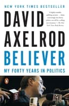 Believer - My Forty Years in Politics eBook by David Axelrod