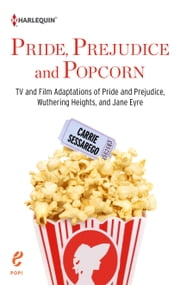 Pride, Prejudice and Popcorn - TV and Film Adaptations of Pride and Prejudice, Wuthering Heights, and Jane Eyre ebook by Carrie Sessarego
