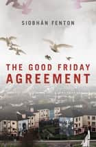 The Good Friday Agreement ebook by Siobhan Fenton
