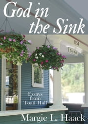 God in the Sink - Essays from Toad Hall ebook by Margie L. Haack