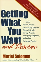 Getting What You Want (and Deserve) - From Rotten Bosses, Demanding Spouses, Phony Friends, Prying Parents, Annoying Neighbors, and Other Irritating People ebook by Muriel Solomon