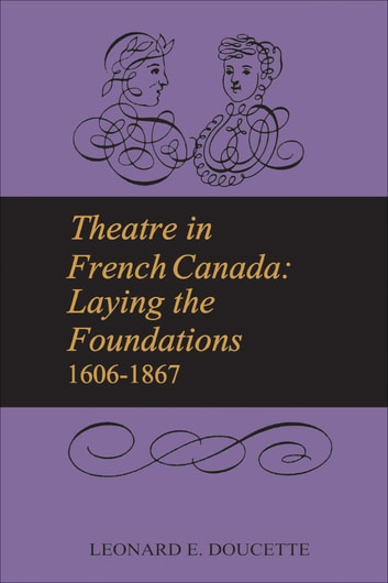 Theatre in French Canada - Laying the Foundations 1606-1867 ebook by Leonard Doucette