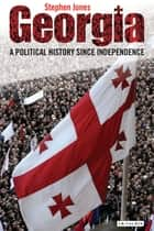 Georgia - A Political History Since Independence 電子書 by Stephen Jones