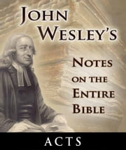 John Wesley's Notes on the Entire Bible-Book of Acts ebook by John Wesley