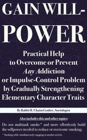 Gain Willpower: Practical Help to Overcome or Prevent Any Addiction or Impulse-Control Problem by Gradually Strengthening Elementary Character Traits ebook by H. Chaim Gruber