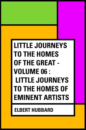 Little Journeys to the Homes of the Great - Volume 06 : Little Journeys to the Homes of Eminent Artists ebook by Elbert Hubbard