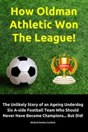 How Oldman Athletic Won The League! The Unlikely Story of an Ageing Underdog Six A-side Football Team Who Should Never Have Become Champions... But Did! ebook by Richard Parkes Cordock