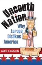 Uncouth Nation - Why Europe Dislikes America ebook by Andrei S. Markovits