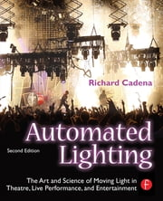 Automated Lighting - The Art and Science of Moving Light in Theatre, Live Performance and Entertainment ebook by Richard Cadena