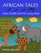 African Tales: How Giraffe Got His Long Neck ebook by Marlize Schmidt