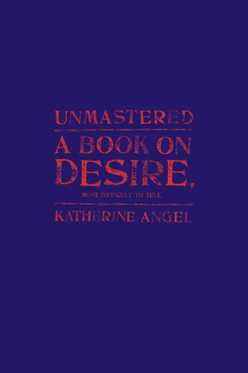 Unmastered - A Book on Desire, Most Difficult to Tell ebook by Katherine Angel