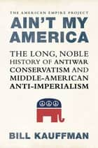 Ain't My America - The Long, Noble History of Antiwar Conservatism and Middle-American Anti-Imperialism ebook by Bill Kauffman