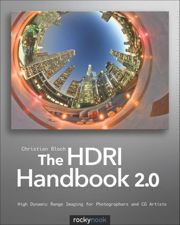 The HDRI Handbook 2.0 - High Dynamic Range Imaging for Photographers and CG Artists ebook by Christian Bloch