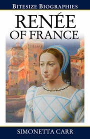 Renee of France: A Bite-size biography of Renee of France ebook by Simonetta Carr